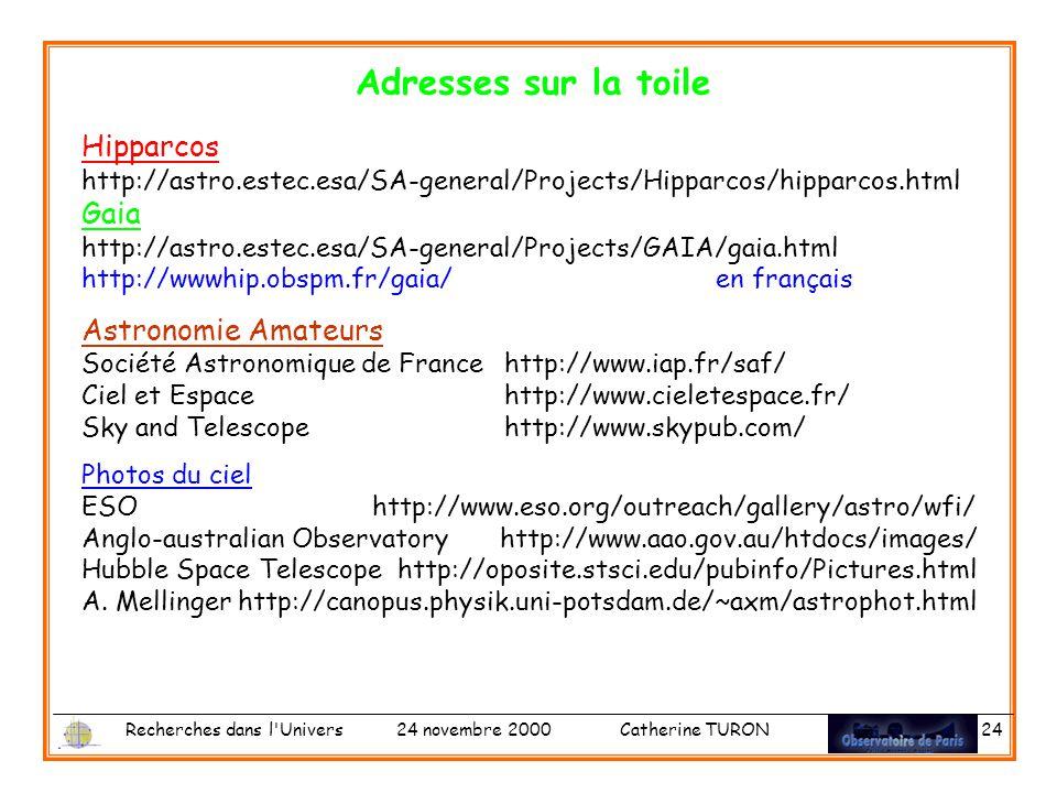 Recherches dans l Univers 24 novembre 2000 Catherine TURON 24 Adresses sur la toile Hipparcos http://astro.estec.esa/SA-general/Projects/Hipparcos/hipparcos.html Gaia http://astro.estec.esa/SA-general/Projects/GAIA/gaia.html http://wwwhip.obspm.fr/gaia/en français Astronomie Amateurs Société Astronomique de Francehttp://www.iap.fr/saf/ Ciel et Espacehttp://www.cieletespace.fr/ Sky and Telescopehttp://www.skypub.com/ Photos du ciel ESO http://www.eso.org/outreach/gallery/astro/wfi/ Anglo-australian Observatory http://www.aao.gov.au/htdocs/images/ Hubble Space Telescope http://oposite.stsci.edu/pubinfo/Pictures.html A.