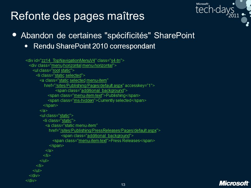 13 Refonte des pages maîtres Abandon de certaines spécificités SharePoint Rendu SharePoint 2010 correspondant <a class= static selected menu-item href= /sites/Publishing/Pages/default.aspx accesskey= 1 > Publishing Currently selected <a class= static menu-item href= /sites/Publishing/PressReleases/Pages/default.aspx > Press Releases