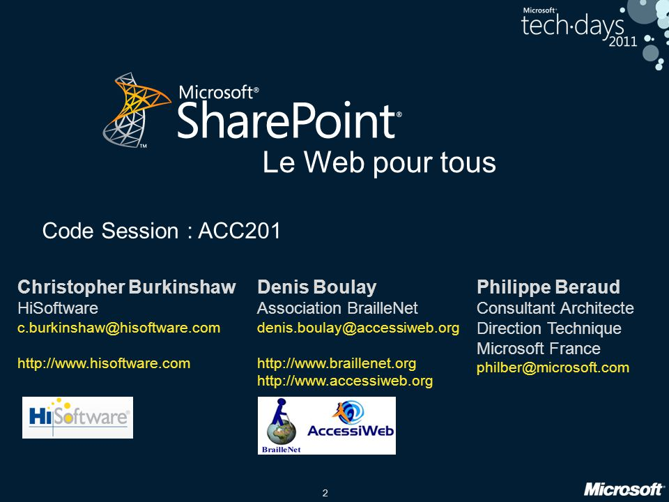 2 Le Web pour tous Code Session : ACC201 Philippe Beraud Consultant Architecte Direction Technique Microsoft France philber@microsoft.com Christopher Burkinshaw HiSoftware c.burkinshaw@hisoftware.com http://www.hisoftware.com Denis Boulay Association BrailleNet denis.boulay@accessiweb.org http://www.braillenet.org http://www.accessiweb.org