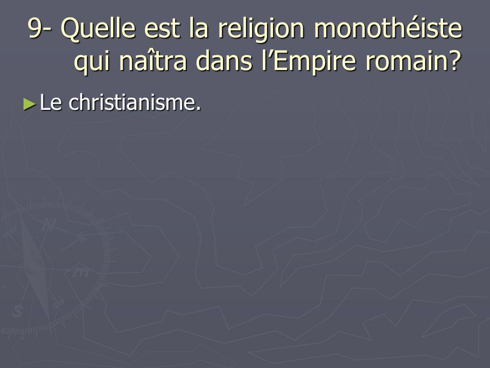 9- Quelle est la religion monothéiste qui naîtra dans lEmpire romain? Le christianisme. Le christianisme.