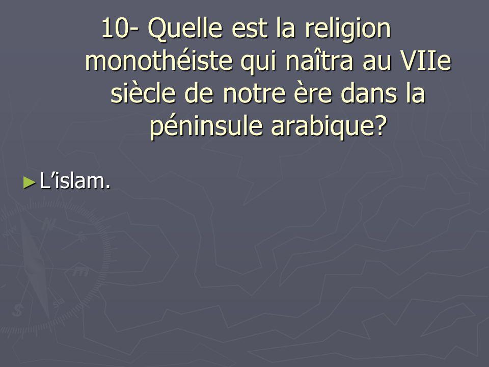 10- Quelle est la religion monothéiste qui naîtra au VIIe siècle de notre ère dans la péninsule arabique? Lislam. Lislam.
