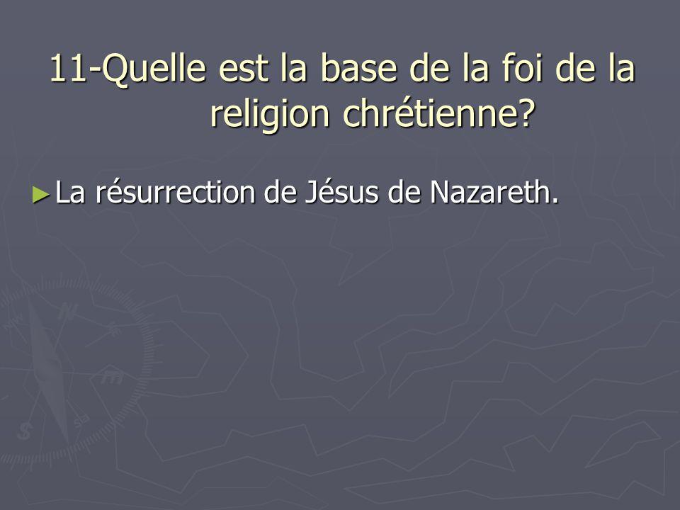 11-Quelle est la base de la foi de la religion chrétienne? La résurrection de Jésus de Nazareth. La résurrection de Jésus de Nazareth.