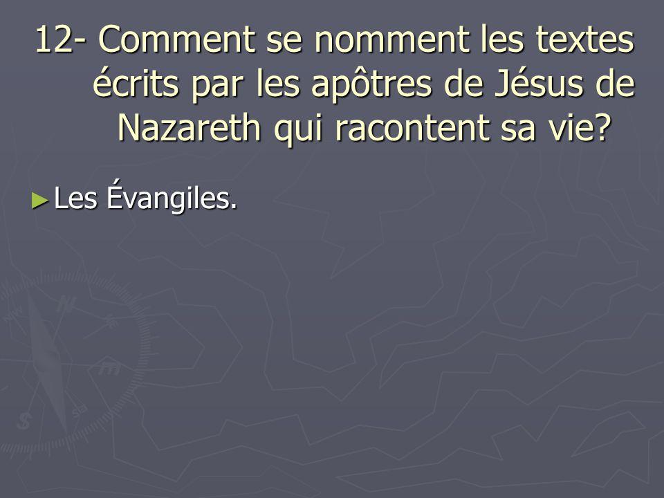 12- Comment se nomment les textes écrits par les apôtres de Jésus de Nazareth qui racontent sa vie? Les Évangiles. Les Évangiles.