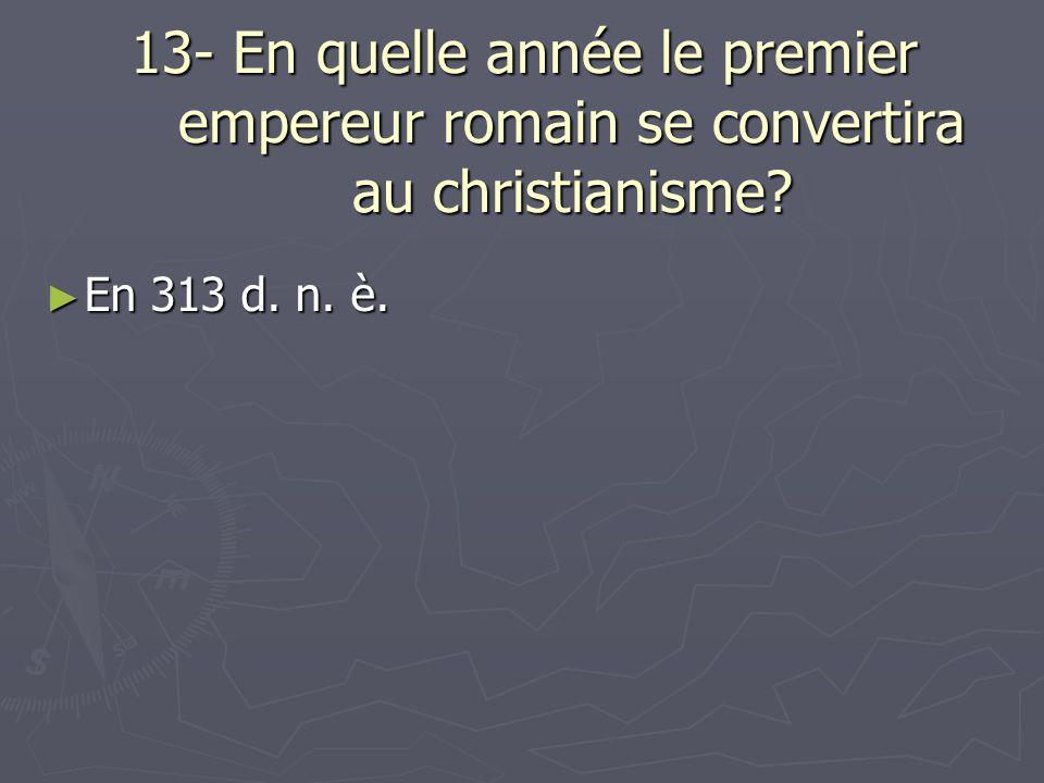 13- En quelle année le premier empereur romain se convertira au christianisme? En 313 d. n. è. En 313 d. n. è.