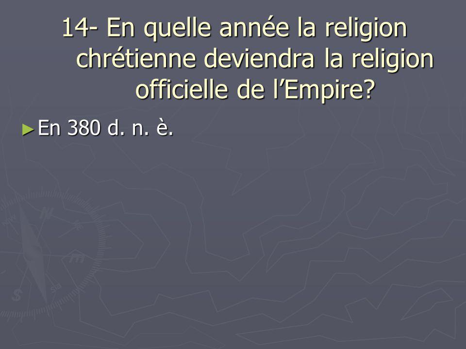14- En quelle année la religion chrétienne deviendra la religion officielle de lEmpire? En 380 d. n. è. En 380 d. n. è.
