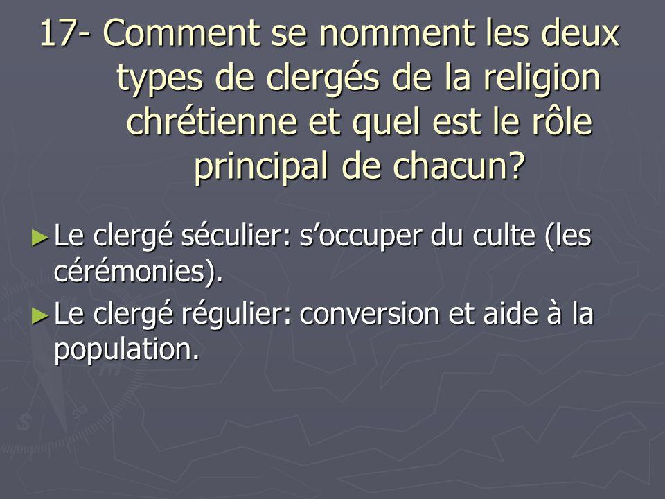 17- Comment se nomment les deux types de clergés de la religion chrétienne et quel est le rôle principal de chacun? Le clergé séculier: soccuper du cu