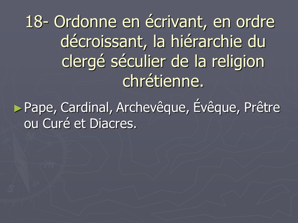 18- Ordonne en écrivant, en ordre décroissant, la hiérarchie du clergé séculier de la religion chrétienne. Pape, Cardinal, Archevêque, Évêque, Prêtre