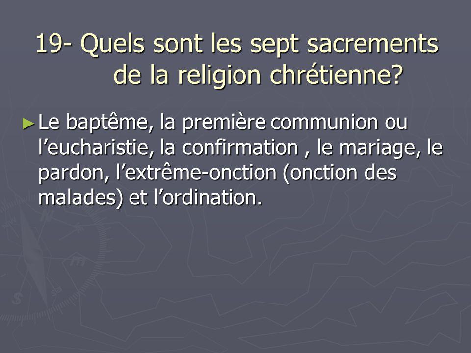 19- Quels sont les sept sacrements de la religion chrétienne? Le baptême, la première communion ou leucharistie, la confirmation, le mariage, le pardo