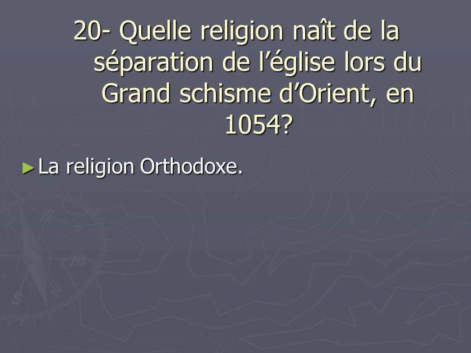 20- Quelle religion naît de la séparation de léglise lors du Grand schisme dOrient, en 1054? La religion Orthodoxe. La religion Orthodoxe.
