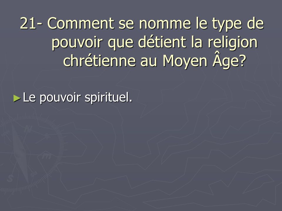 21- Comment se nomme le type de pouvoir que détient la religion chrétienne au Moyen Âge? Le pouvoir spirituel. Le pouvoir spirituel.