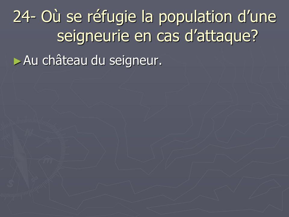 24- Où se réfugie la population dune seigneurie en cas dattaque? Au château du seigneur. Au château du seigneur.
