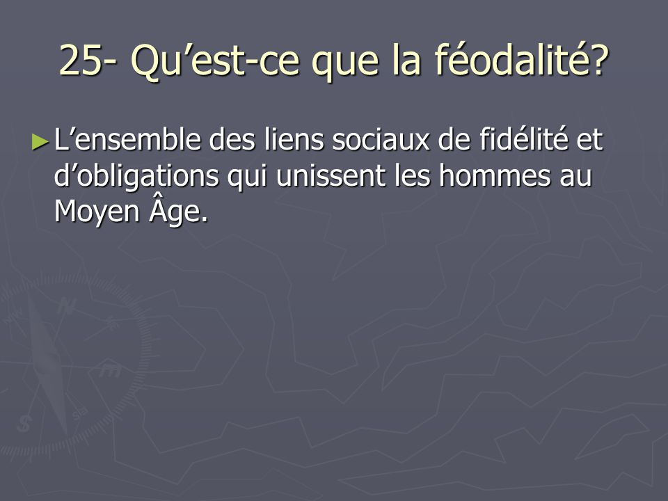 25- Quest-ce que la féodalité? Lensemble des liens sociaux de fidélité et dobligations qui unissent les hommes au Moyen Âge. Lensemble des liens socia