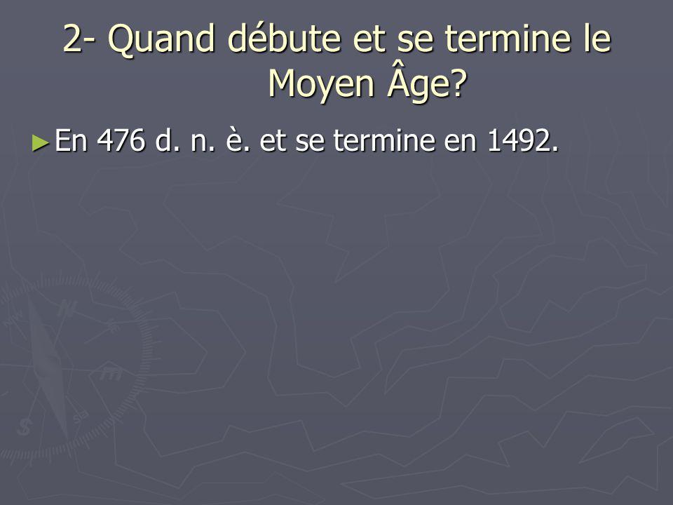 2- Quand débute et se termine le Moyen Âge? En 476 d. n. è. et se termine en 1492. En 476 d. n. è. et se termine en 1492.
