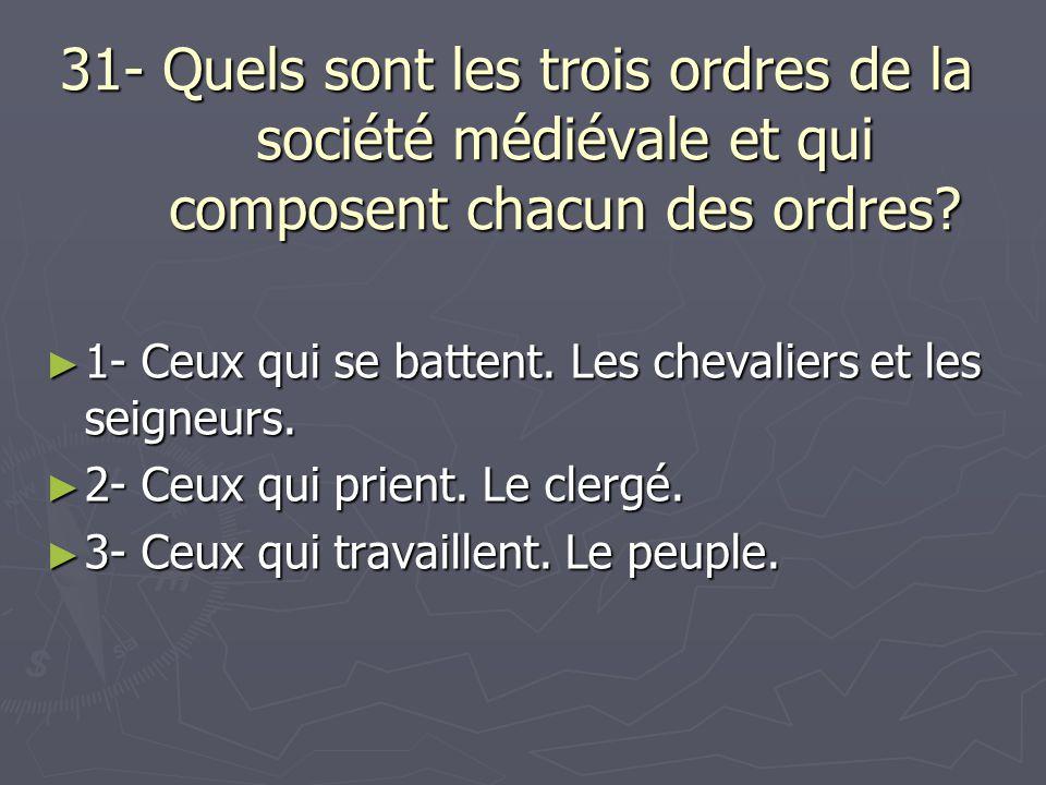 31- Quels sont les trois ordres de la société médiévale et qui composent chacun des ordres? 1- Ceux qui se battent. Les chevaliers et les seigneurs. 1