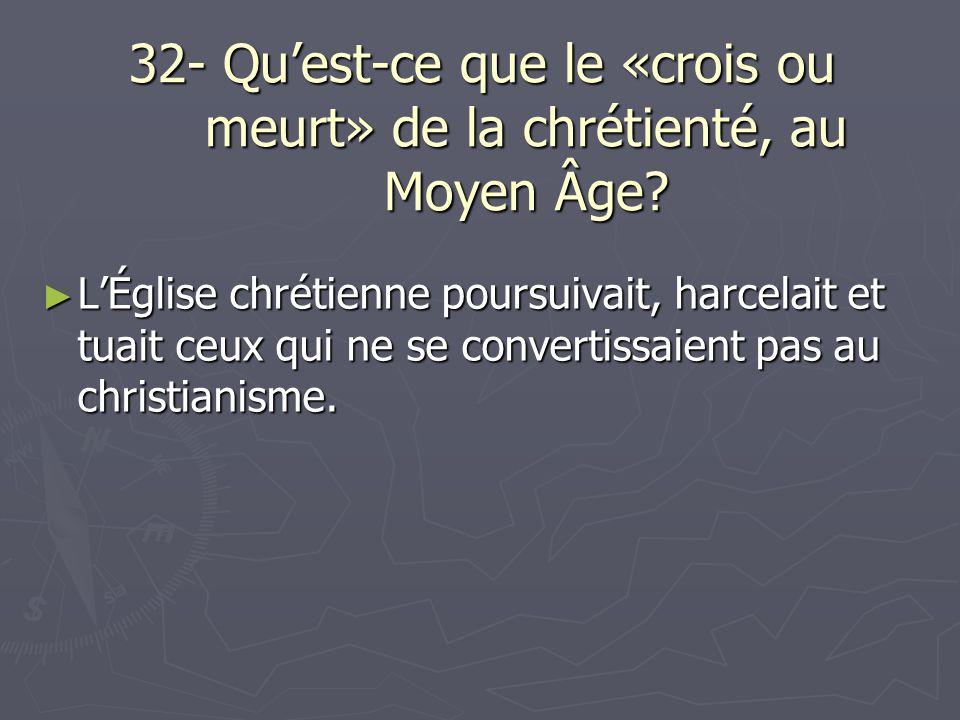 32- Quest-ce que le «crois ou meurt» de la chrétienté, au Moyen Âge? LÉglise chrétienne poursuivait, harcelait et tuait ceux qui ne se convertissaient