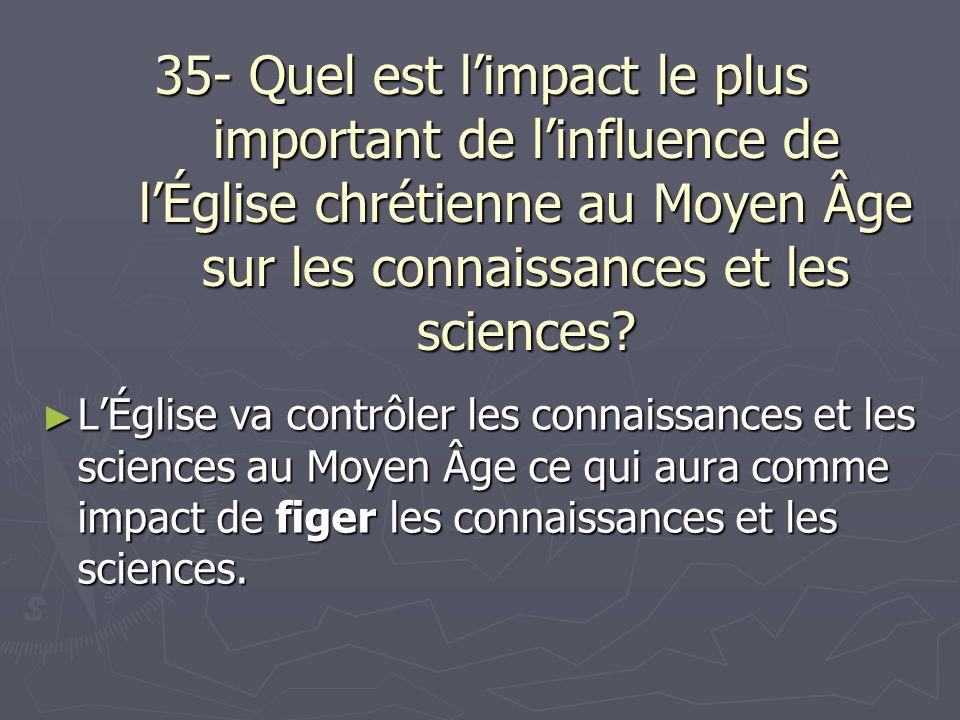 35- Quel est limpact le plus important de linfluence de lÉglise chrétienne au Moyen Âge sur les connaissances et les sciences? LÉglise va contrôler le