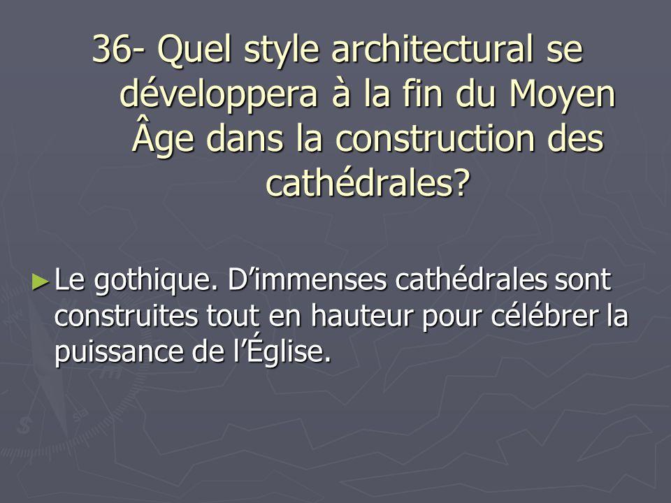 36- Quel style architectural se développera à la fin du Moyen Âge dans la construction des cathédrales? Le gothique. Dimmenses cathédrales sont constr
