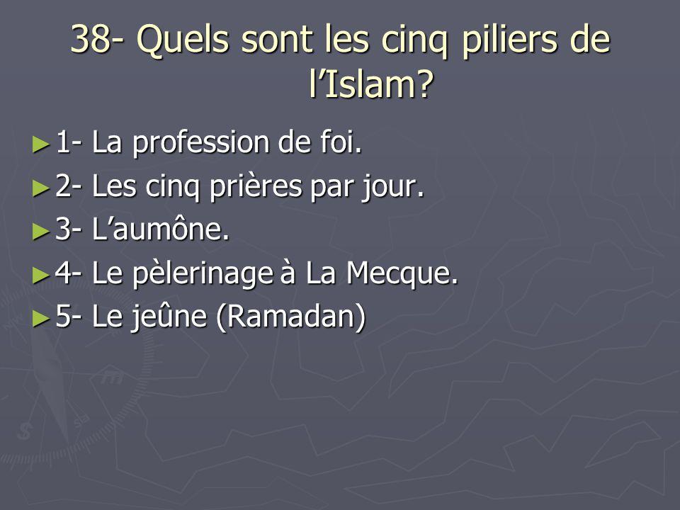38- Quels sont les cinq piliers de lIslam? 1- La profession de foi. 1- La profession de foi. 2- Les cinq prières par jour. 2- Les cinq prières par jou