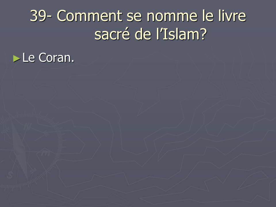39- Comment se nomme le livre sacré de lIslam? Le Coran. Le Coran.