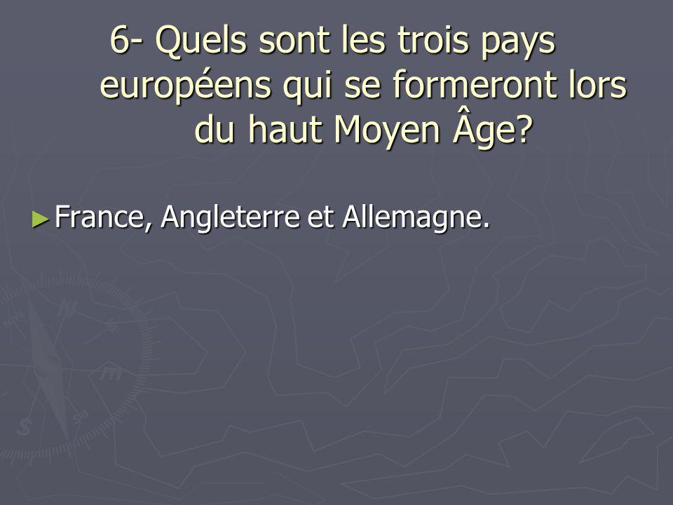 6- Quels sont les trois pays européens qui se formeront lors du haut Moyen Âge? France, Angleterre et Allemagne. France, Angleterre et Allemagne.