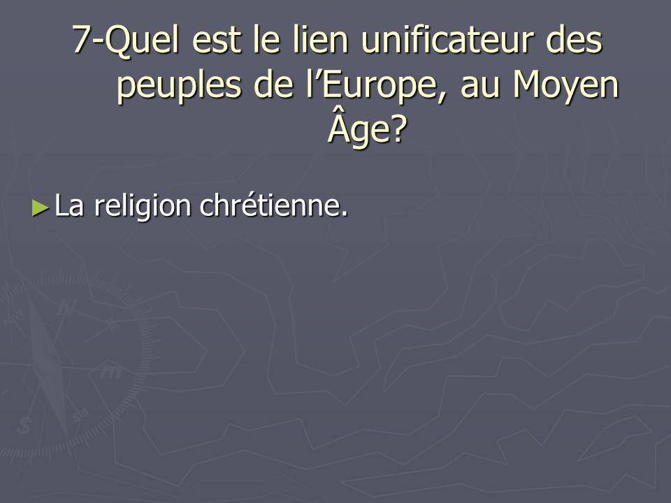 7-Quel est le lien unificateur des peuples de lEurope, au Moyen Âge? La religion chrétienne. La religion chrétienne.