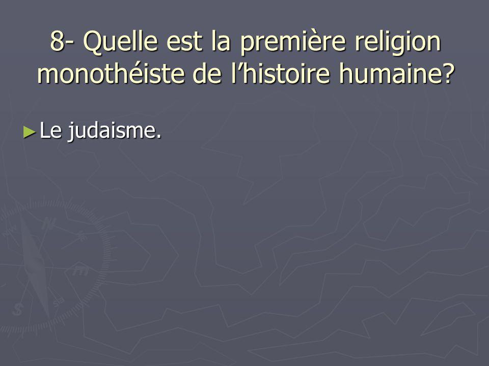 8- Quelle est la première religion monothéiste de lhistoire humaine? Le judaisme. Le judaisme.