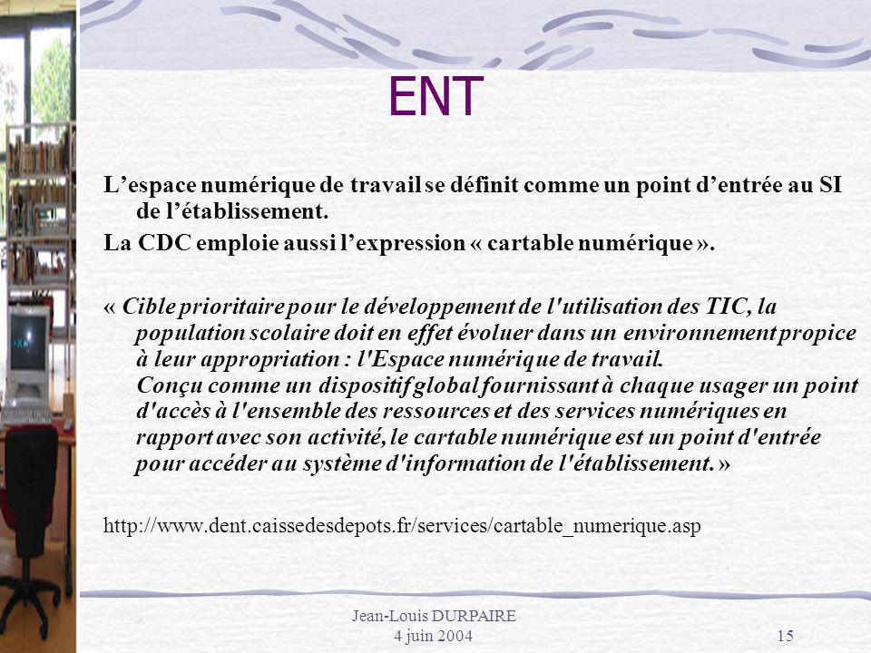 Jean-Louis DURPAIRE 4 juin 200415 ENT Lespace numérique de travail se définit comme un point dentrée au SI de létablissement. La CDC emploie aussi lex