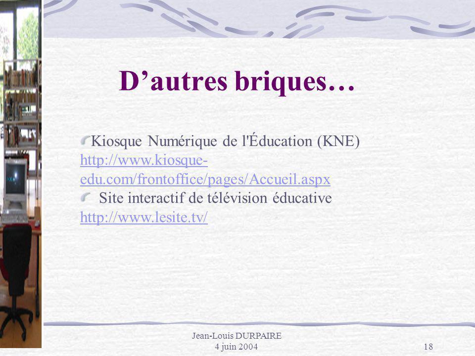 Jean-Louis DURPAIRE 4 juin 200418 Dautres briques… Kiosque Numérique de l'Éducation (KNE) http://www.kiosque- edu.com/frontoffice/pages/Accueil.aspx h