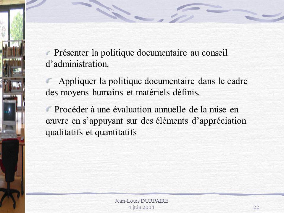 Jean-Louis DURPAIRE 4 juin 200422 Présenter la politique documentaire au conseil dadministration. Appliquer la politique documentaire dans le cadre de