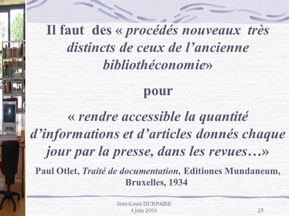 Jean-Louis DURPAIRE 4 juin 200425 Il faut des « procédés nouveaux très distincts de ceux de lancienne bibliothéconomie» pour « rendre accessible la qu