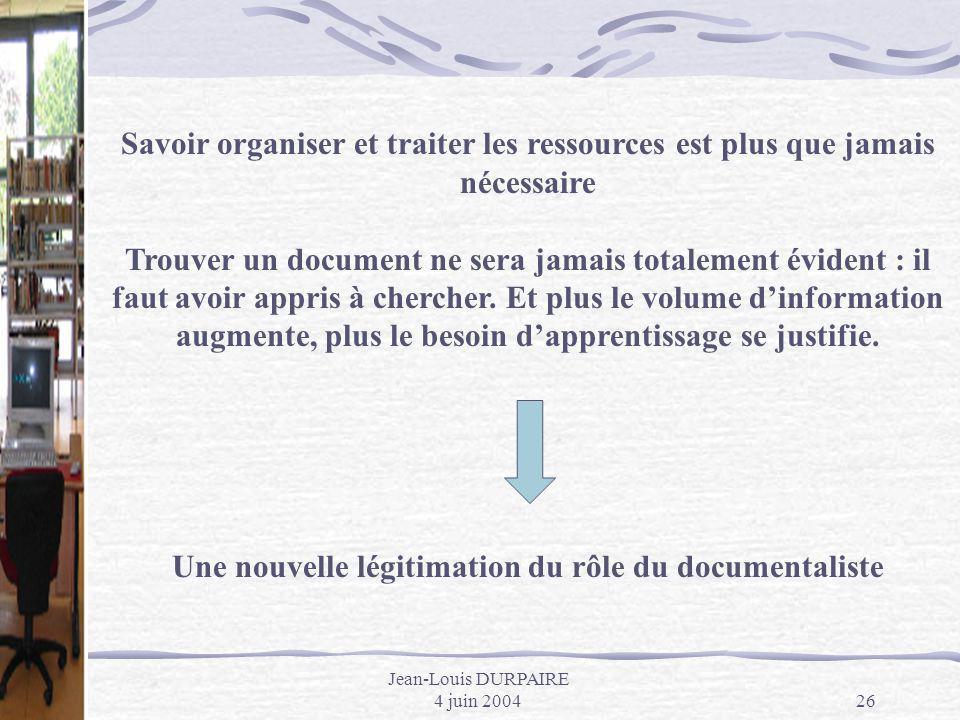 Jean-Louis DURPAIRE 4 juin 200426 Savoir organiser et traiter les ressources est plus que jamais nécessaire Trouver un document ne sera jamais totalem