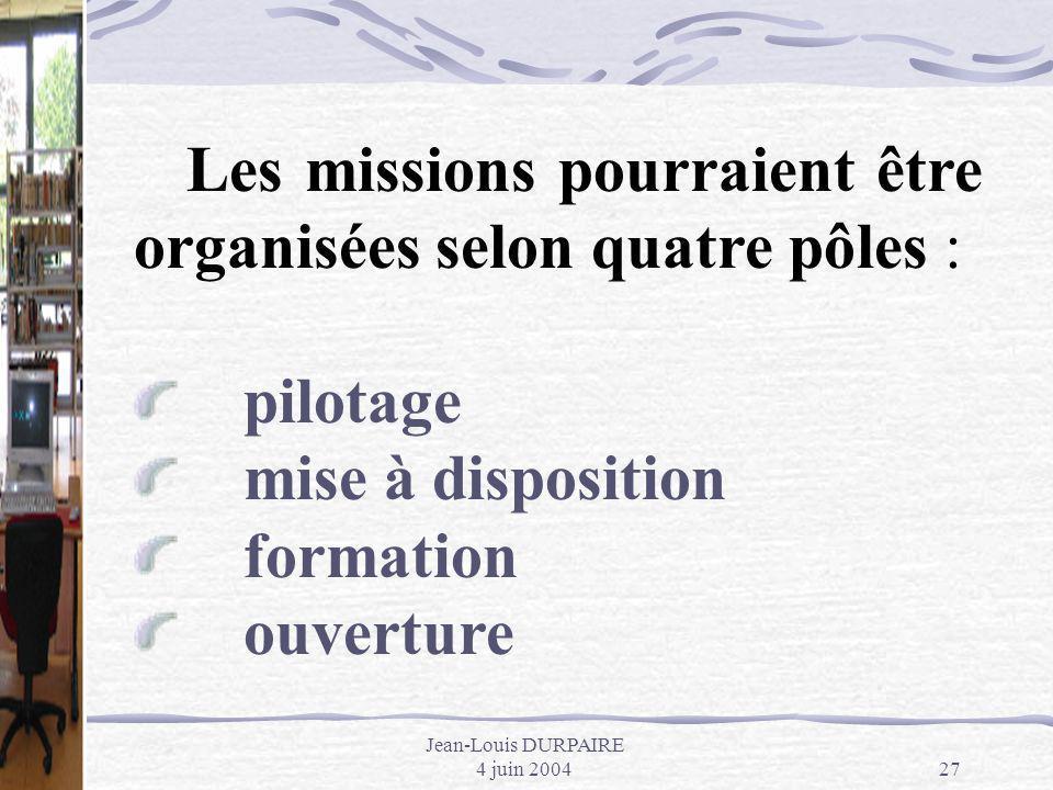 Jean-Louis DURPAIRE 4 juin 200427 Les missions pourraient être organisées selon quatre pôles : pilotage mise à disposition formation ouverture