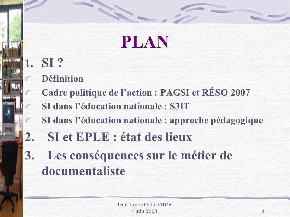Jean-Louis DURPAIRE 4 juin 20043 PLAN 1. SI ? Définition Cadre politique de laction : PAGSI et RÉSO 2007 SI dans léducation nationale : S3IT SI dans l