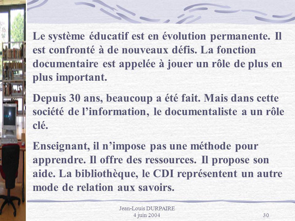 Jean-Louis DURPAIRE 4 juin 200430 Le système éducatif est en évolution permanente. Il est confronté à de nouveaux défis. La fonction documentaire est