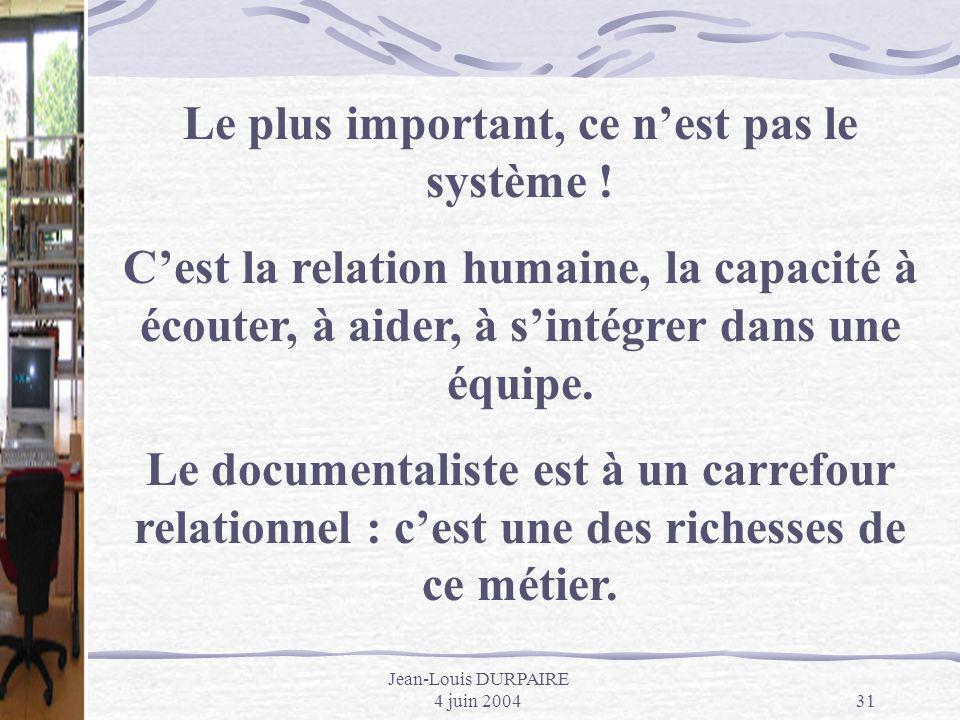 Jean-Louis DURPAIRE 4 juin 200431 Le plus important, ce nest pas le système ! Cest la relation humaine, la capacité à écouter, à aider, à sintégrer da