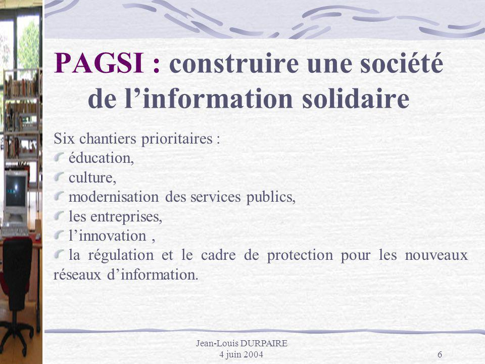 Jean-Louis DURPAIRE 4 juin 20046 PAGSI : construire une société de linformation solidaire Six chantiers prioritaires : éducation, culture, modernisati