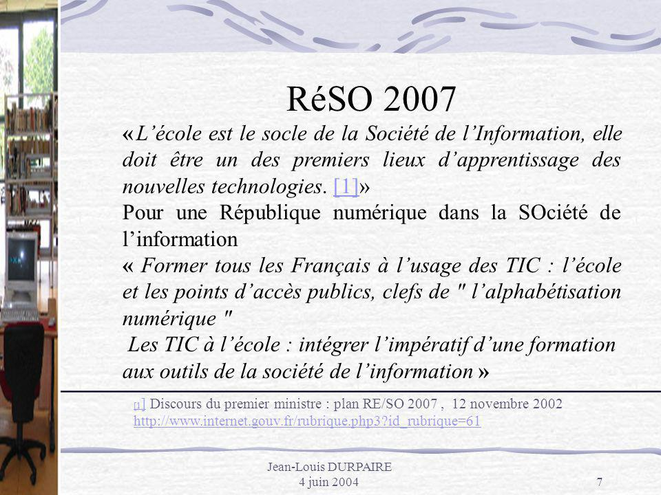 Jean-Louis DURPAIRE 4 juin 20047 RéSO 2007 « Lécole est le socle de la Société de lInformation, elle doit être un des premiers lieux dapprentissage de