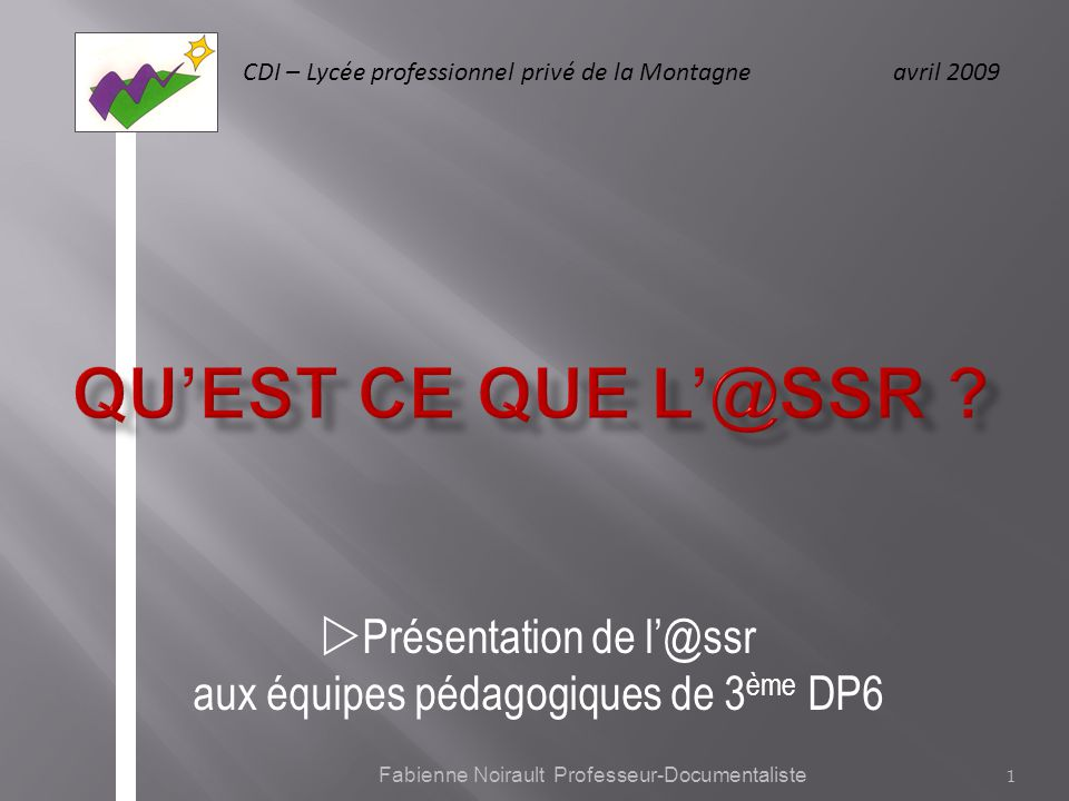CDI – Lycée professionnel privé de la Montagne avril 2009 Présentation de l@ssr aux équipes pédagogiques de 3 ème DP6 1 Fabienne Noirault Professeur-Documentaliste