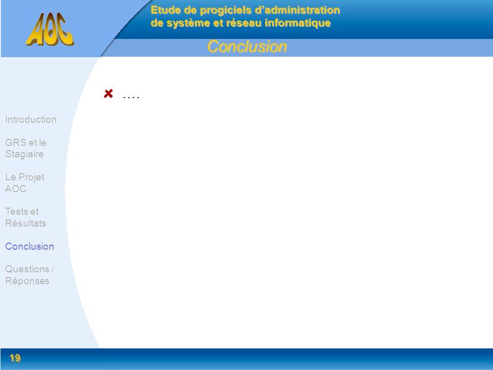 19 Conclusion …. Etude de progiciels dadministration de système et réseau informatique Introduction GRS et le Stagiaire Le Projet AOC Tests et Résulta