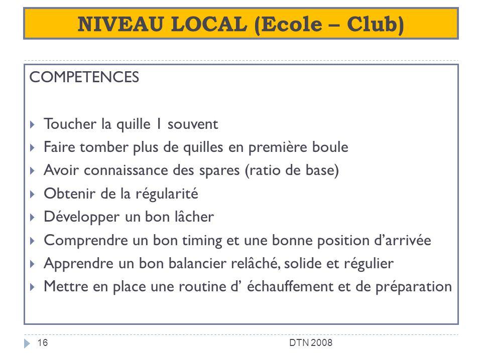 NIVEAU LOCAL (Ecole – Club) COMPETENCES Toucher la quille 1 souvent Faire tomber plus de quilles en première boule Avoir connaissance des spares (rati