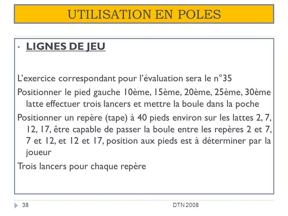 UTILISATION EN POLES LIGNES DE JEU Lexercice correspondant pour lévaluation sera le n°35 Positionner le pied gauche 10ème, 15ème, 20ème, 25ème, 30ème