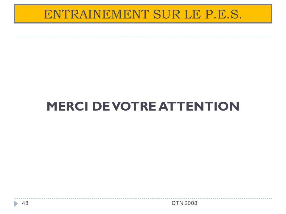 MERCI DE VOTRE ATTENTION DTN 200848 ENTRAINEMENT SUR LE P.E.S.