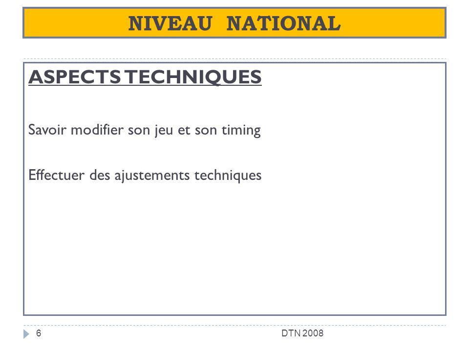 NIVEAU NATIONAL ASPECTS TECHNIQUES Savoir modifier son jeu et son timing Effectuer des ajustements techniques 6DTN 2008