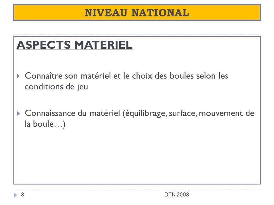 NIVEAU NATIONAL ASPECTS MATERIEL Connaître son matériel et le choix des boules selon les conditions de jeu Connaissance du matériel (équilibrage, surf