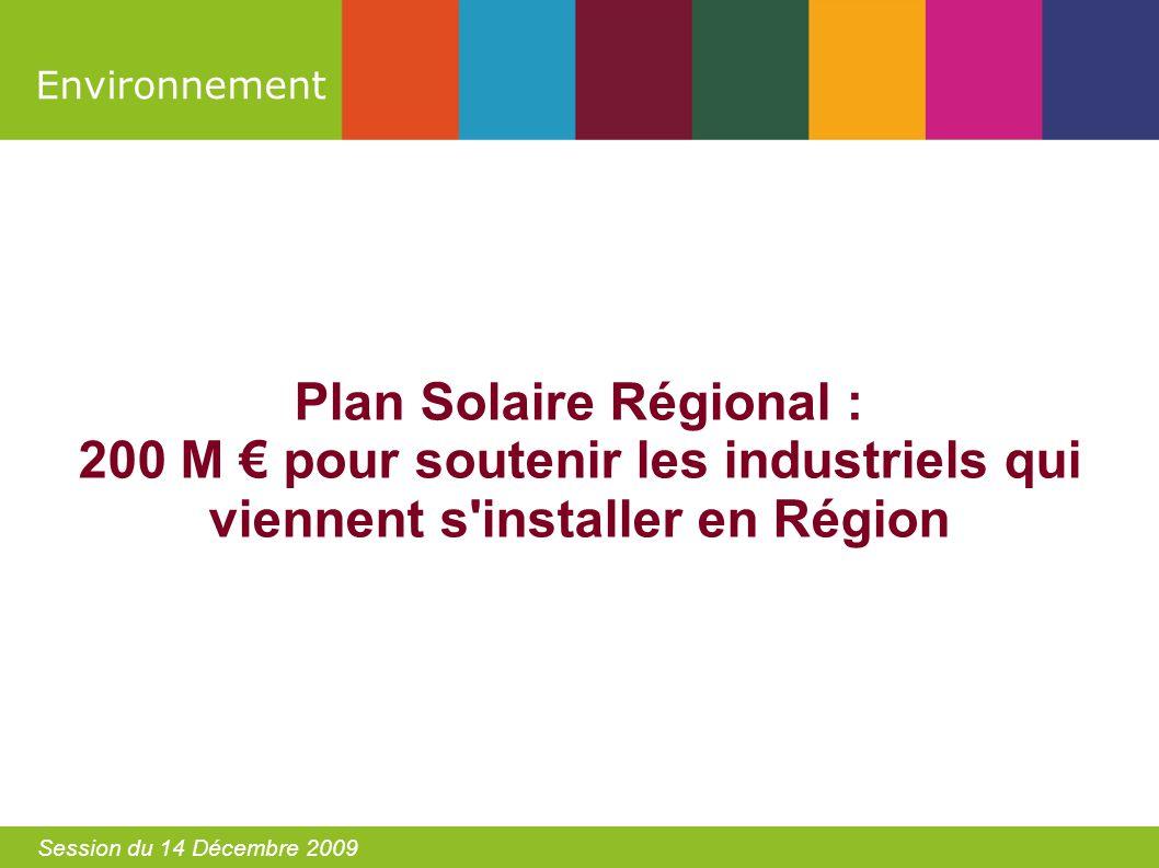 Environnement Session du 14 Décembre 2009 Plan Solaire Régional : 200 M pour soutenir les industriels qui viennent s installer en Région