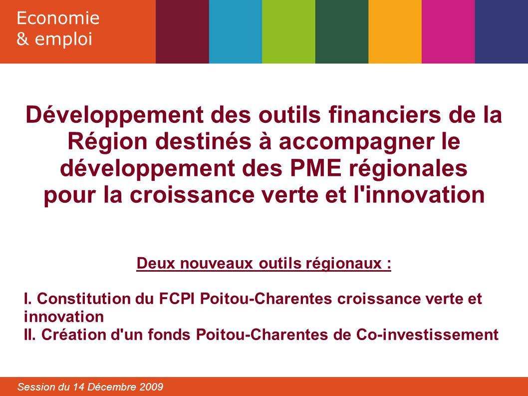 Economie & emploi Session du 14 Décembre 2009 Développement des outils financiers de la Région destinés à accompagner le développement des PME régionales pour la croissance verte et l innovation Deux nouveaux outils régionaux : I.