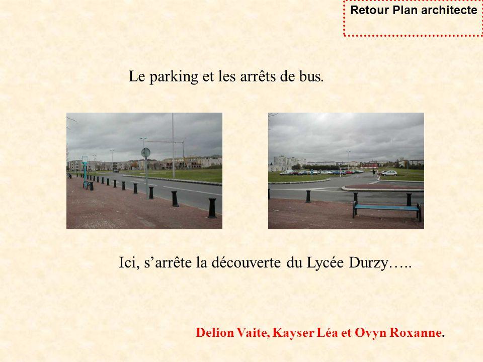 Ici, sarrête la découverte du Lycée Durzy….. Le parking et les arrêts de bus. Delion Vaite, Kayser Léa et Ovyn Roxanne. Retour Plan architecte