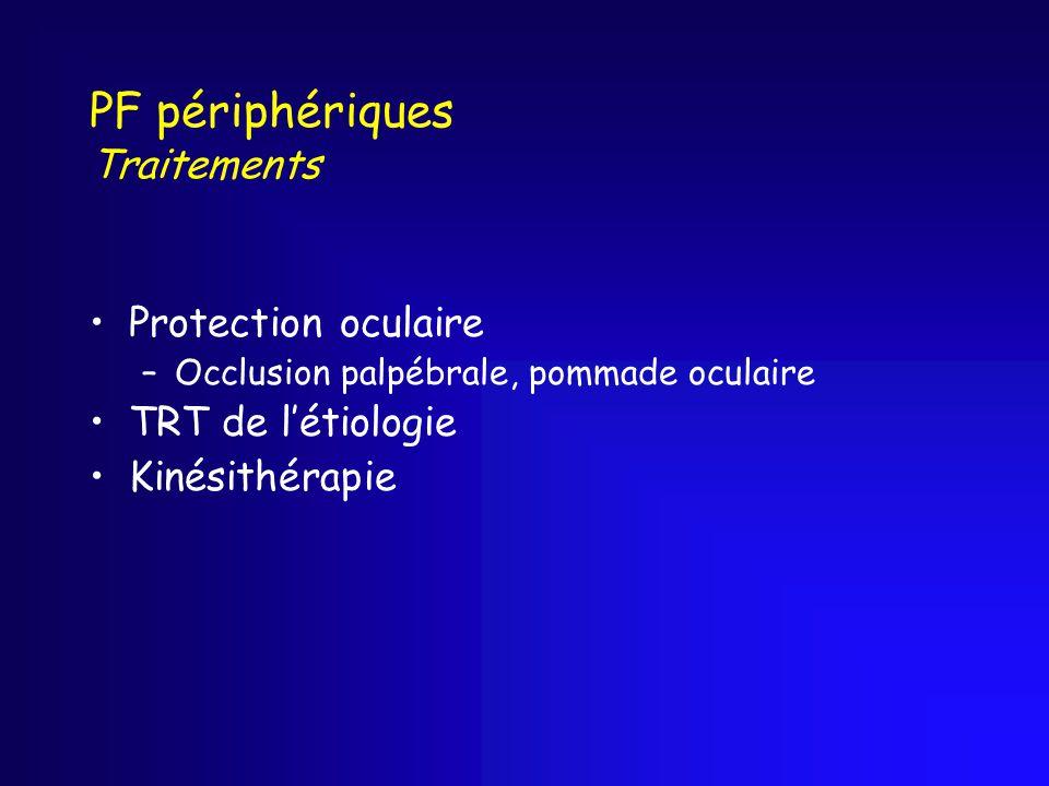 PF périphériques Traitements Protection oculaire –Occlusion palpébrale, pommade oculaire TRT de létiologie Kinésithérapie
