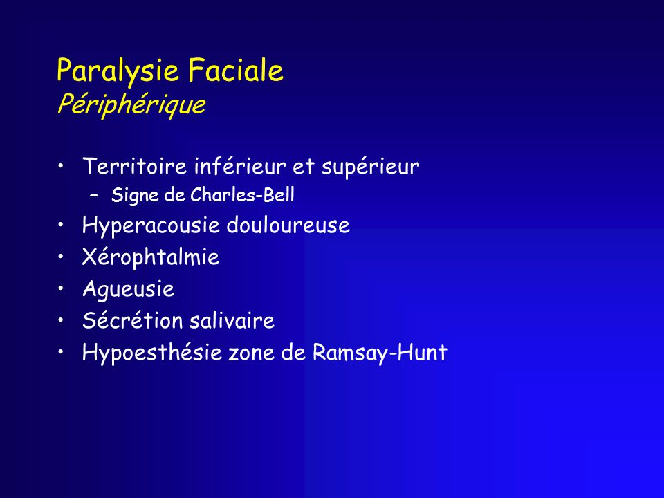 Paralysie Faciale Périphérique Territoire inférieur et supérieur –Signe de Charles-Bell Hyperacousie douloureuse Xérophtalmie Agueusie Sécrétion salivaire Hypoesthésie zone de Ramsay-Hunt