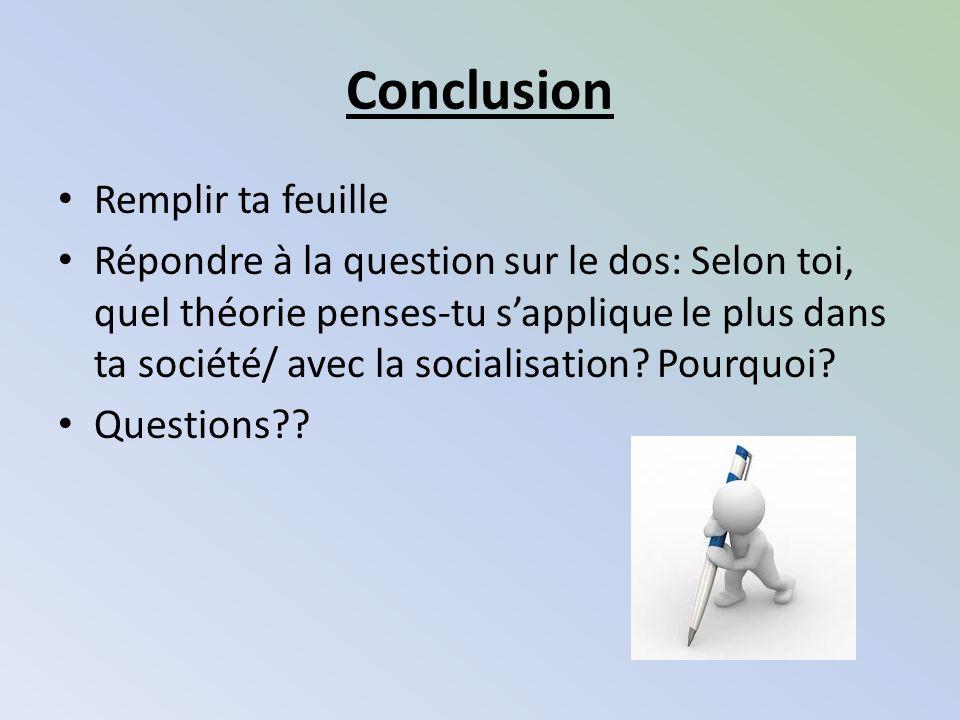 Conclusion Remplir ta feuille Répondre à la question sur le dos: Selon toi, quel théorie penses-tu sapplique le plus dans ta société/ avec la socialis